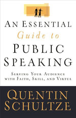 An Essential Guide to Public Speaking : Serving Your Audience with Faith, Skill, and Virtue - Quentin J. Schultze