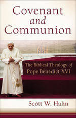 Covenant and Communion : The Biblical Theology of Pope Benedict XVI - Scott W. Hahn