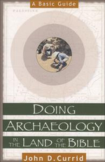 Doing Archaeology in the Land of the Bible : A Basic Guide - John D. Currid