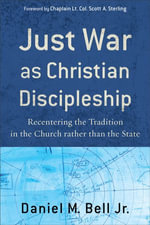 Just War as Christian Discipleship : Recentering the Tradition in the Church rather than the State - Daniel M. Jr. Bell