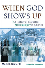 When God Shows Up : A History of Protestant Youth Ministry in America - Mark Senter