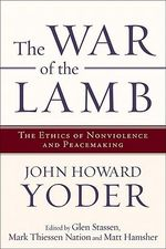 The War of the Lamb : The Ethics of Nonviolence and Peacemaking - John Howard Yoder