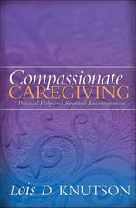 Compassionate Caregiving : Practical Help and Spiritual Encouragement - Lois D. Knutson