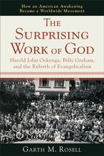 The Surprising Work of God : Harold John Ockenga, Billy Graham, and the Rebirth of Evangelicalism - Garth M. Rosell