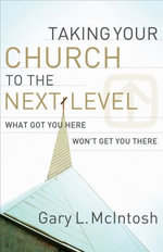 Taking Your Church to the Next Level : What Got You Here Won't Get You There - Gary L. McIntosh