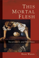 This Mortal Flesh : Incarnation and Bioethics - Brent Waters