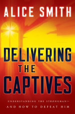 Delivering the Captives : Understanding the Strongman - And How to Defeat Him - Alice Smith