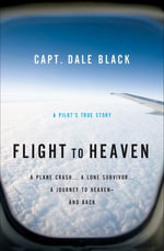 Flight to Heaven : A Plane Crash...A Lone Survivor...A Journey to Heaven--and Back - Capt. Dale Black