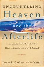 Encountering Heaven and the Afterlife : True Stories From People Who Have Glimpsed the World Beyond - James L. Garlow