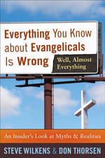Everything You Know about Evangelicals Is Wrong (Well, Almost Everything) : An Insider's Look at Myths and Realities - Steve Wilkens