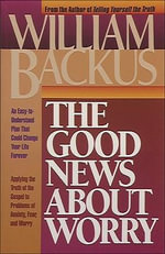 The Good News about Worry : Applying Biblical Truth to Problems of Anxiety and Fear - William Backus
