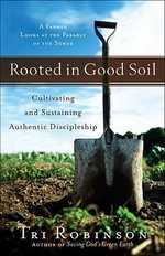 Rooted in Good Soil : Cultivating and Sustaining Authentic Discipleship - Tri Robinson