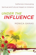 Under the Influence : California's Intoxicating Spiritual and Cultural Impact on America - Monica Ganas