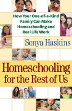 Homeschooling for the Rest of Us : How Your One-of-a-Kind Family Can Make Homeschooling and Real Life Work - Sonya Haskins