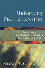Unlearning Protestantism : Sustaining Christian Community in an Unstable Age - Gerald W. Schlabach