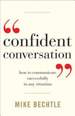 Confident Conversation : How to Communicate Successfully in Any Situation - Mike Bechtle