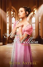 Heart's Rebellion, A : A Regency Romance - Ruth Axtell