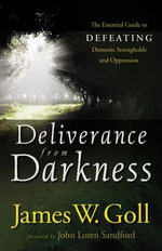 Deliverance from Darkness : The Essential Guide to Defeating Demonic Strongholds and Oppression - James W. Goll