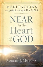 Near to the Heart of God : Meditations on 366 Best-Loved Hymns - Robert J. Morgan