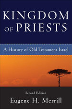 Kingdom of Priests : A History of Old Testament Israel - Eugene H. Merrill