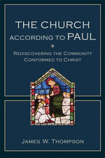 The Church According to Paul : Rediscovering the Community Conformed to Christ - James W. Thompson