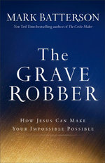 The Grave Robber : How Jesus Can Make Your Impossible Possible - Mark Batterson