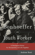 Bonhoeffer as Youth Worker : A Theological Vision for Discipleship and Life Together - Andrew Root