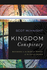 Kingdom Conspiracy : Returning to the Radical Mission of the Local Church - Scot McKnight