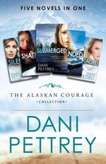 The Alaskan Courage Collection : Five Novels in One - Dani Pettrey