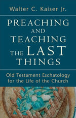Preaching and Teaching the Last Things : Old Testament Eschatology for the Life of the Church - Walter C. Jr. Kaiser