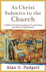 As Christ Submits to the Church : A Biblical Understanding of Leadership and Mutual Submission - Alan G. Padgett