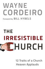 Irresistible Church, The : 12 Traits of a Church Heaven Applauds - Wayne Cordeiro