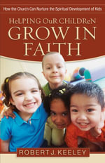 Helping Our Children Grow in Faith : How the Church Can Nurture the Spiritual Development of Kids - Robert J. Keeley