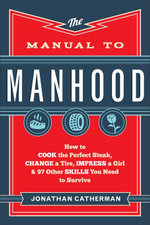 Manual to Manhood, The : How to Cook the Perfect Steak, Change a Tire, Impress a Girl & 97 Other Skills You Need to Survive - Jonathan Catherman