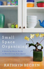 Small Space Organizing : A Room by Room Guide to Maximizing Your Space - Kathryn Bechen