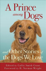 Prince among Dogs, A : And Other Stories of the Dogs We Love