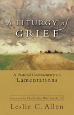 A Liturgy of Grief : A Pastoral Commentary on Lamentations - Leslie C. Allen