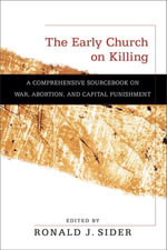 Early Church on Killing, The : A Comprehensive Sourcebook on War, Abortion, and Capital Punishment