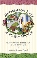 Watermelon Days and Firefly Nights : Heartwarming Scenes from Small Town Life - Annette Smith