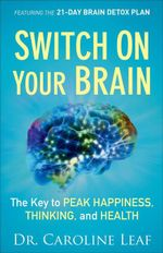 Switch On Your Brain : The Key to Peak Happiness, Thinking, and Health - Dr. Caroline Leaf