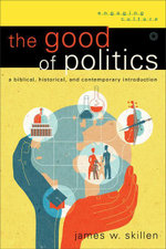 Good of Politics, The : A Biblical, Historical, and Contemporary Introduction - James W. Skillen