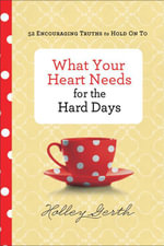 What Your Heart Needs for the Hard Days : 52 Encouraging Truths to Hold On To - Holley Gerth