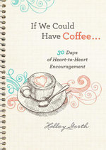 If We Could Have Coffee... : 30 Days of Heart-to-Heart Encouragement - Holley Gerth
