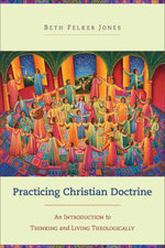 Practicing Christian Doctrine : An Introduction to Thinking and Living Theologically - Beth Felker Jones