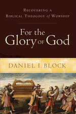 For the Glory of God : Recovering a Biblical Theology of Worship - Daniel I. Block