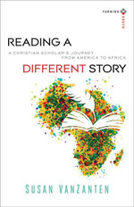 Reading a Different Story : A Christian Scholar's Journey from America to Africa - Susan VanZanten
