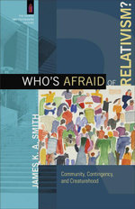 Who's Afraid of Relativism? : Community, Contingency, and Creaturehood - James K. A. Smith