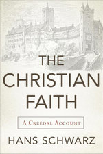 The Christian Faith : A Creedal Account - Hans Schwarz