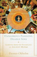 Dangerous Passions, Deadly Sins : Learning from the Psychology of Ancient Monks - Dennis Okholm