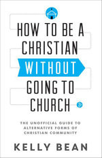 How to Be a Christian without Going to Church : The Unofficial Guide to Alternative Forms of Christian Community - Kelly Bean